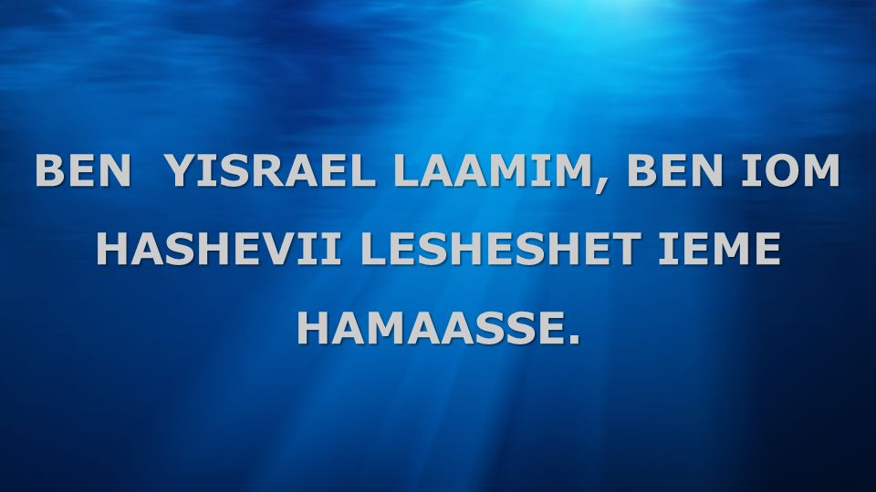 BEN YISRAEL LAAMIM, BEN IOM HASHEVII LESHESHET IEME HAMAASSE.