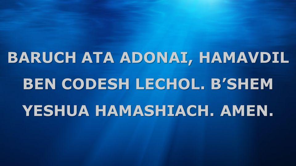 BARUCH ATA ADONAI, HAMAVDIL BEN CODESH LECHOL. BSHEM YESHUA HAMASHIACH. AMEN.