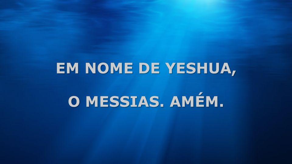 EM NOME DE YESHUA, O MESSIAS. AMÉM.