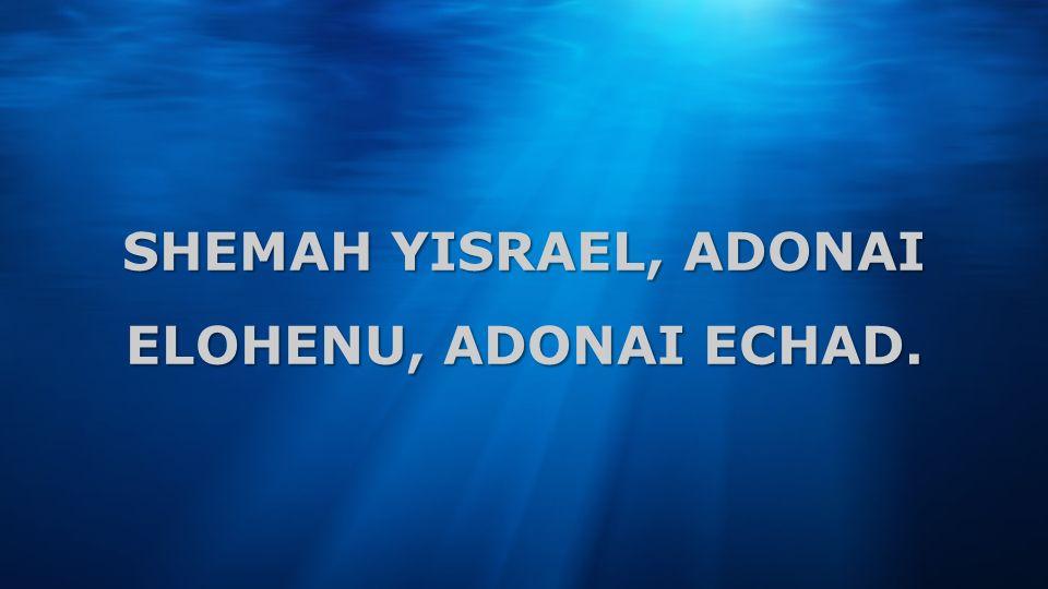 SHEMAH YISRAEL, ADONAI ELOHENU, ADONAI ECHAD.