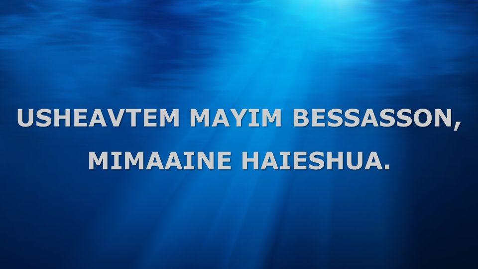 USHEAVTEM MAYIM BESSASSON, MIMAAINE HAIESHUA.