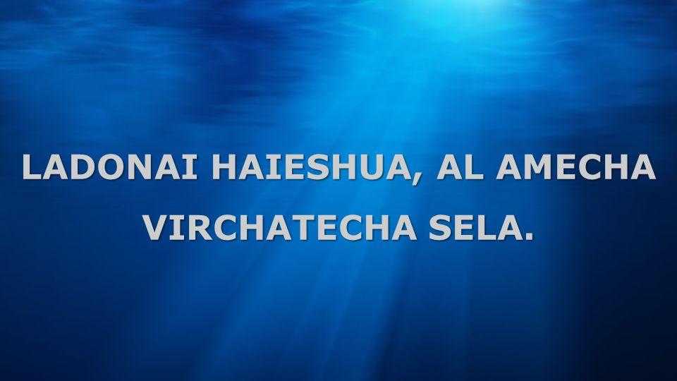 LADONAI HAIESHUA, AL AMECHA VIRCHATECHA SELA.