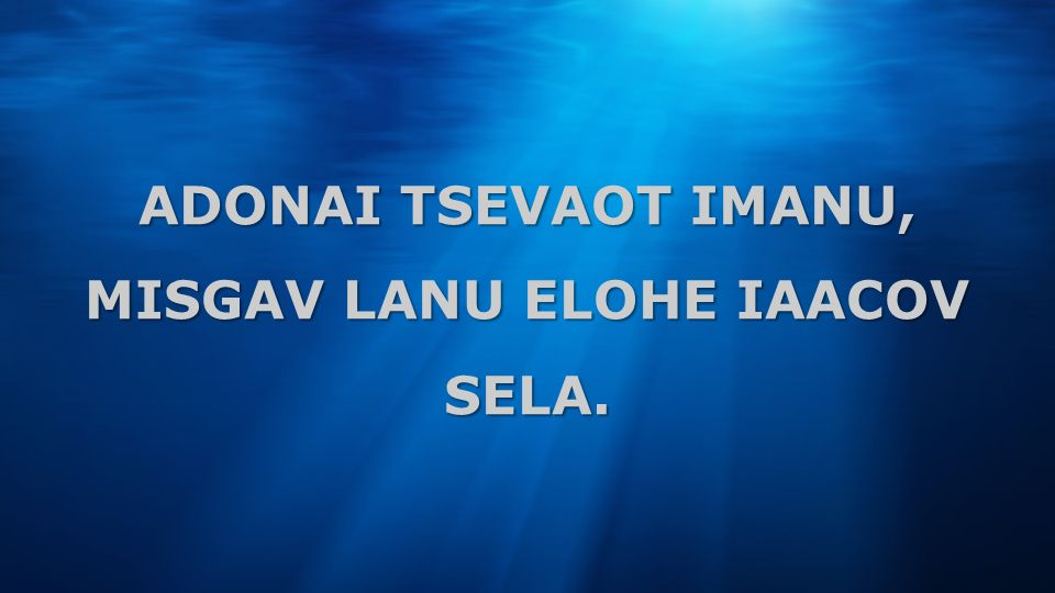 ADONAI TSEVAOT IMANU, MISGAV LANU ELOHE IAACOV SELA.