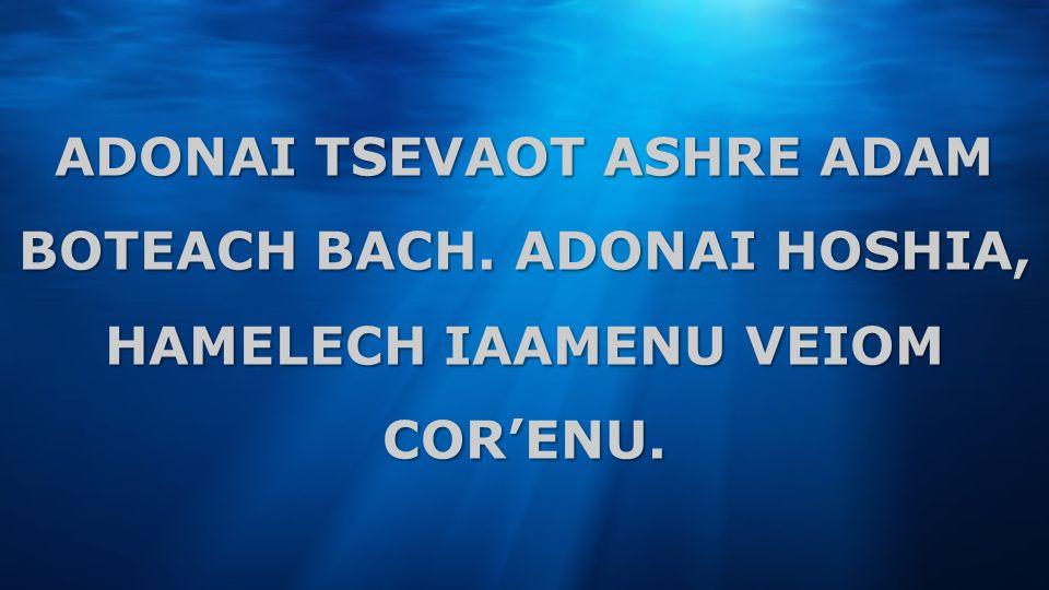 ADONAI TSEVAOT ASHRE ADAM BOTEACH BACH. ADONAI HOSHIA, HAMELECH IAAMENU VEIOM CORENU.