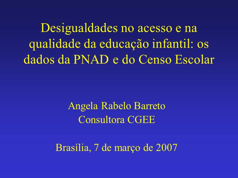 Desigualdades no acesso e na qualidade da educação infantil: os dados da PNAD e do Censo Escolar Angela Rabelo Barreto Consultora CGEE Brasília, 7 de