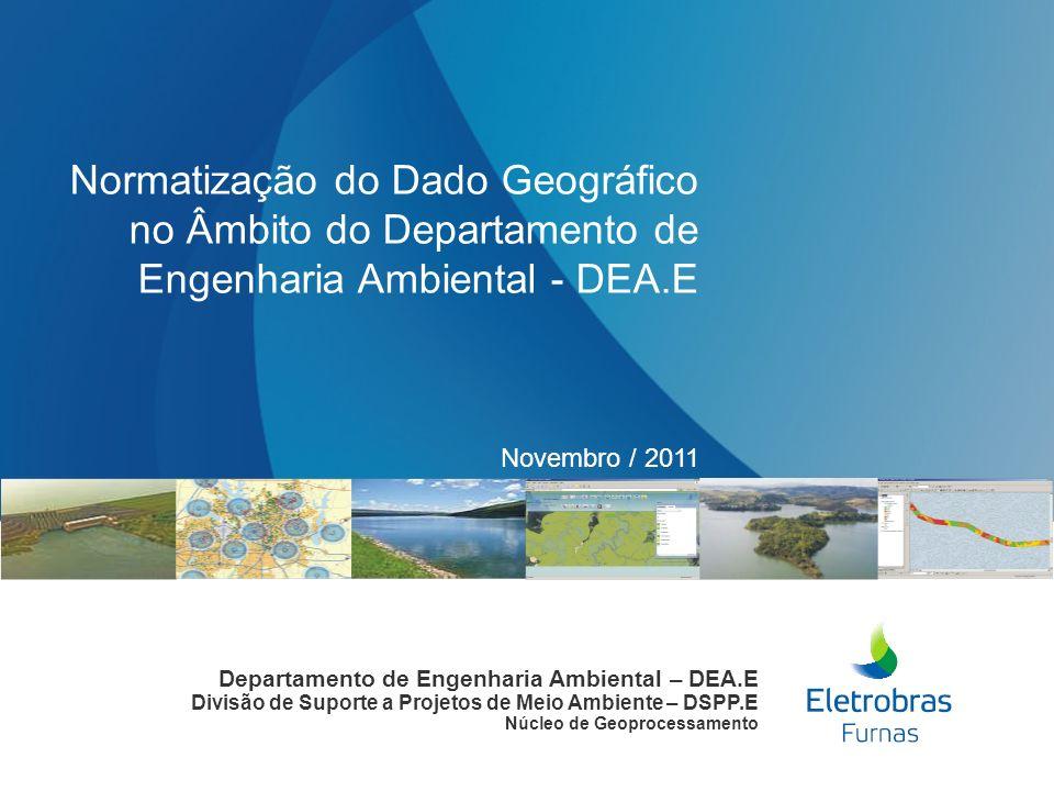Novembro / 2011 Normatização do Dado Geográfico no Âmbito do Departamento de Engenharia Ambiental - DEA.E Departamento de Engenharia Ambiental – DEA.E Divisão de Suporte a Projetos de Meio Ambiente – DSPP.E Núcleo de Geoprocessamento