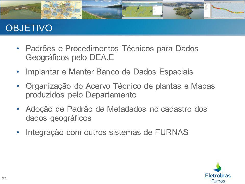 P 3 OBJETIVO Padrões e Procedimentos Técnicos para Dados Geográficos pelo DEA.E Implantar e Manter Banco de Dados Espaciais Organização do Acervo Técnico de plantas e Mapas produzidos pelo Departamento Adoção de Padrão de Metadados no cadastro dos dados geográficos Integração com outros sistemas de FURNAS