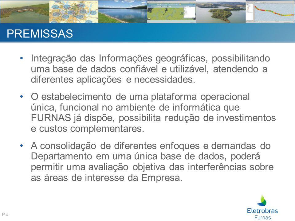 P 4 PREMISSAS Integração das Informações geográficas, possibilitando uma base de dados confiável e utilizável, atendendo a diferentes aplicações e necessidades.