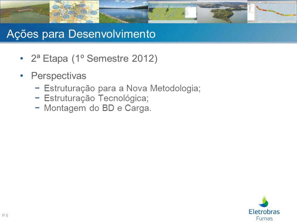 P 8 Ações para Desenvolvimento 2ª Etapa (1º Semestre 2012) Perspectivas Estruturação para a Nova Metodologia; Estruturação Tecnológica; Montagem do BD e Carga.