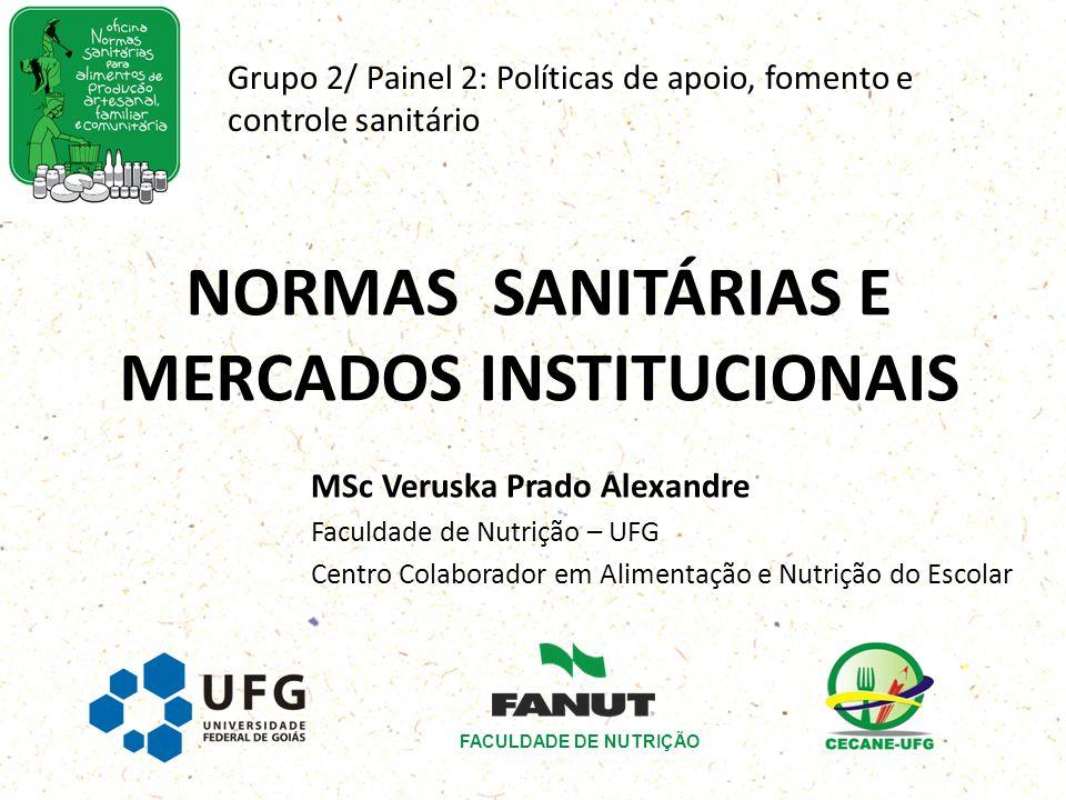 NORMAS SANITÁRIAS E MERCADOS INSTITUCIONAIS MSc Veruska Prado Alexandre Faculdade de Nutrição – UFG Centro Colaborador em Alimentação e Nutrição do Es