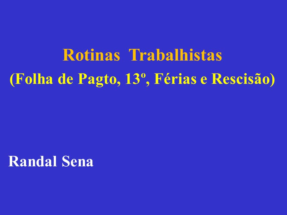Rotinas Trabalhistas (Folha de Pagto, 13º, Férias e Rescisão) Randal Sena