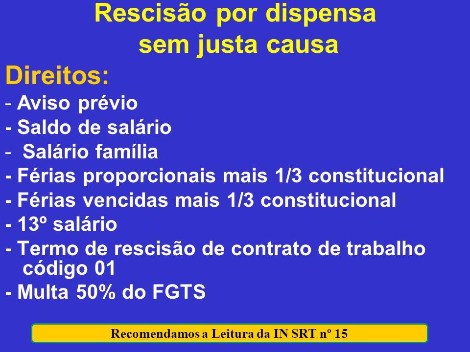 Rescisão por dispensa sem justa causa Direitos: - Aviso prévio - Saldo de salário -Salário família - Férias proporcionais mais 1/3 constitucional - Fé