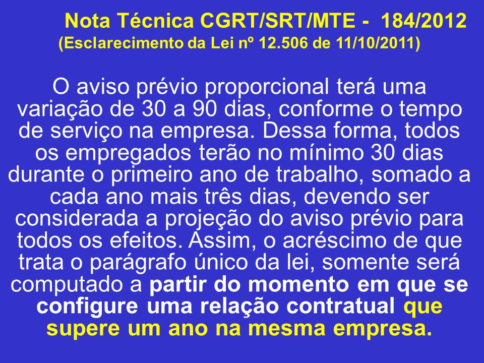 Nota Técnica CGRT/SRT/MTE - 184/2012 (Esclarecimento da Lei nº 12.506 de 11/10/2011) O aviso prévio proporcional terá uma variação de 30 a 90 dias, co