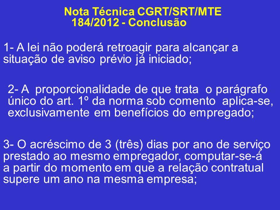 Nota Técnica CGRT/SRT/MTE 184/2012 - Conclusão 1- A lei não poderá retroagir para alcançar a situação de aviso prévio já iniciado; 2- A proporcionalid
