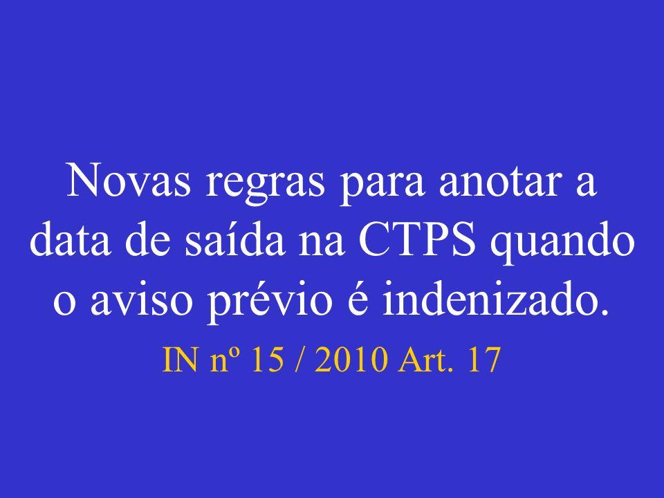 Novas regras para anotar a data de saída na CTPS quando o aviso prévio é indenizado. IN nº 15 / 2010 Art. 17