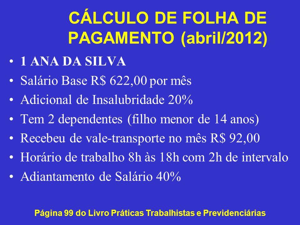 CÁLCULO DE FOLHA DE PAGAMENTO (abril/2012) Página 99 do Livro Práticas Trabalhistas e Previdenciárias 1 ANA DA SILVA Salário Base R$ 622,00 por mês Ad