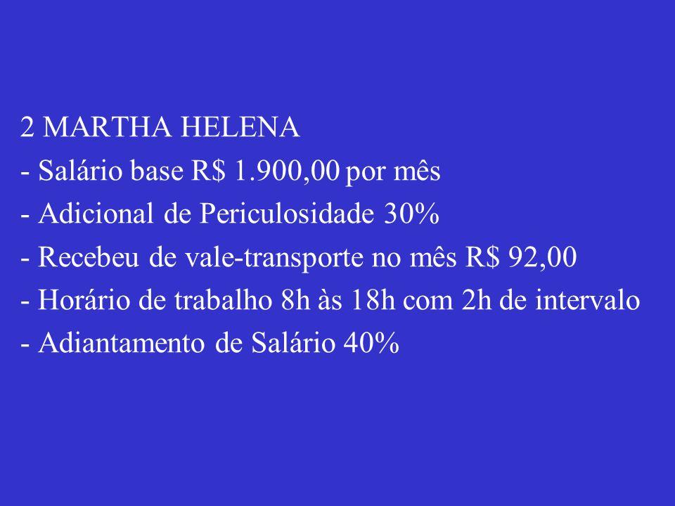2 MARTHA HELENA - Salário base R$ 1.900,00 por mês - Adicional de Periculosidade 30% - Recebeu de vale-transporte no mês R$ 92,00 - Horário de trabalh