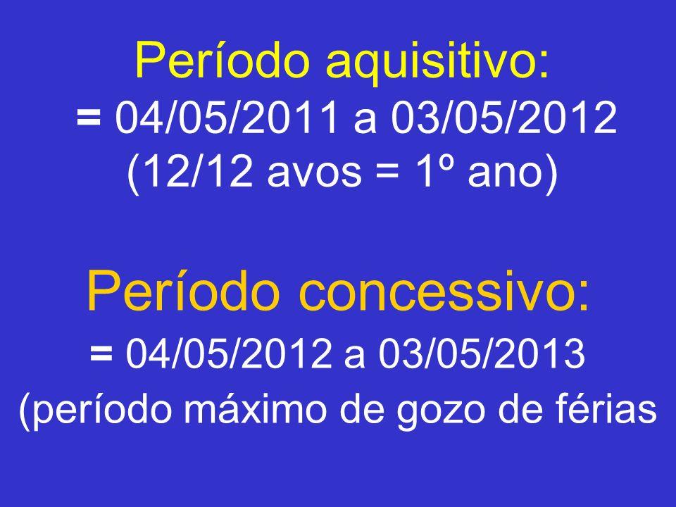 Período aquisitivo: = 04/05/2011 a 03/05/2012 (12/12 avos = 1º ano) Período concessivo: = 04/05/2012 a 03/05/2013 (período máximo de gozo de férias