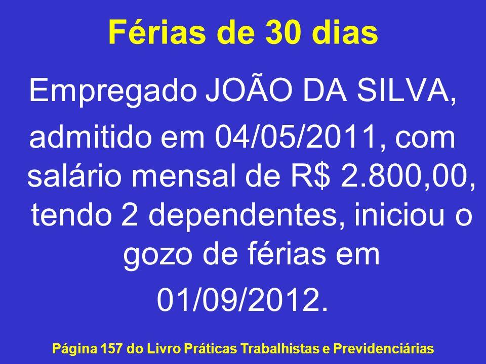 Férias de 30 dias Empregado JOÃO DA SILVA, admitido em 04/05/2011, com salário mensal de R$ 2.800,00, tendo 2 dependentes, iniciou o gozo de férias em