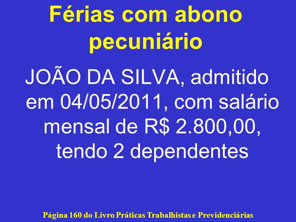 Férias com abono pecuniário JOÃO DA SILVA, admitido em 04/05/2011, com salário mensal de R$ 2.800,00, tendo 2 dependentes Página 160 do Livro Práticas