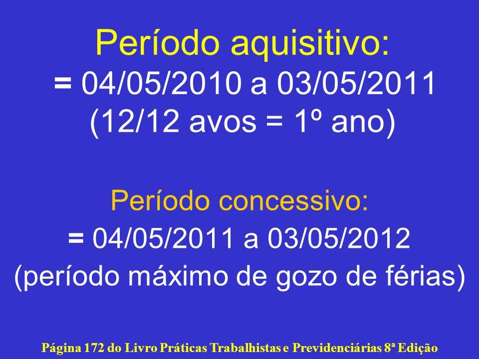 Período aquisitivo: = 04/05/2010 a 03/05/2011 (12/12 avos = 1º ano) Período concessivo: = 04/05/2011 a 03/05/2012 (período máximo de gozo de férias) P