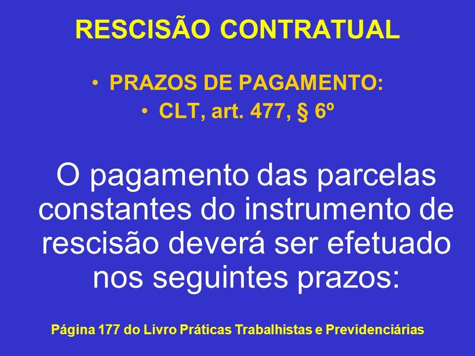 RESCISÃO CONTRATUAL PRAZOS DE PAGAMENTO: CLT, art. 477, § 6º O pagamento das parcelas constantes do instrumento de rescisão deverá ser efetuado nos se