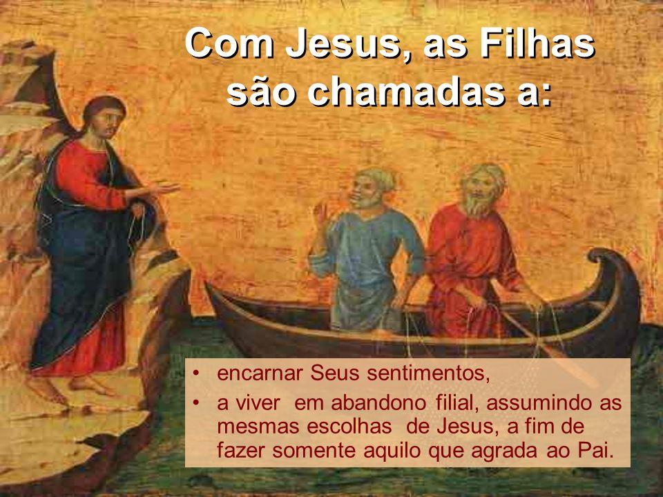 Com Jesus, as Filhas são chamadas a: encarnar Seus sentimentos, a viver em abandono filial, assumindo as mesmas escolhas de Jesus, a fim de fazer some