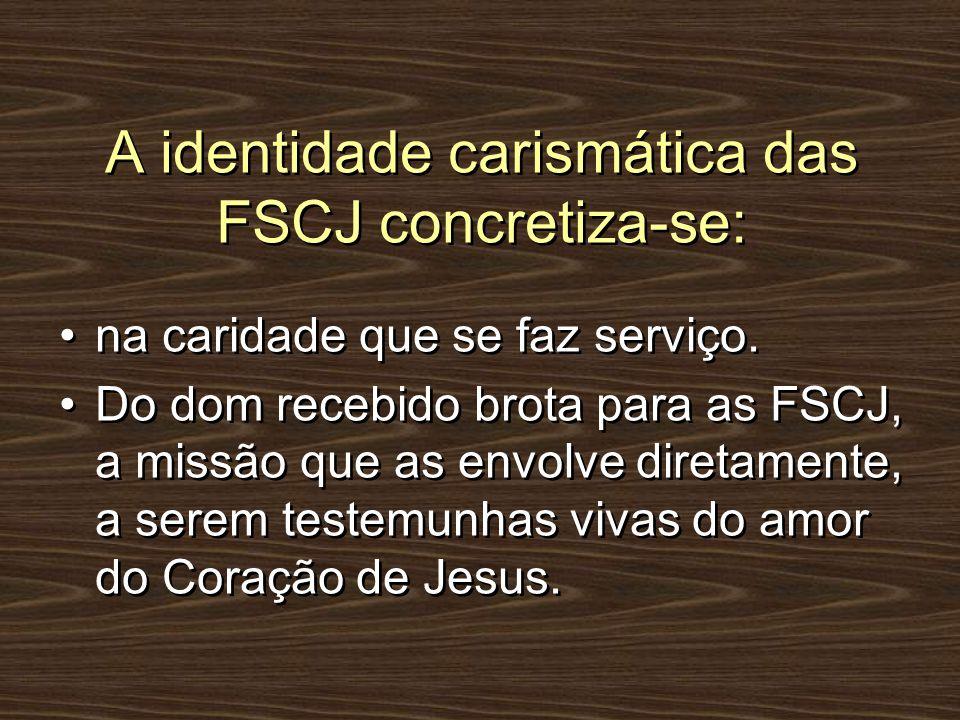 A identidade carismática das FSCJ concretiza-se: na caridade que se faz serviço. Do dom recebido brota para as FSCJ, a missão que as envolve diretamen