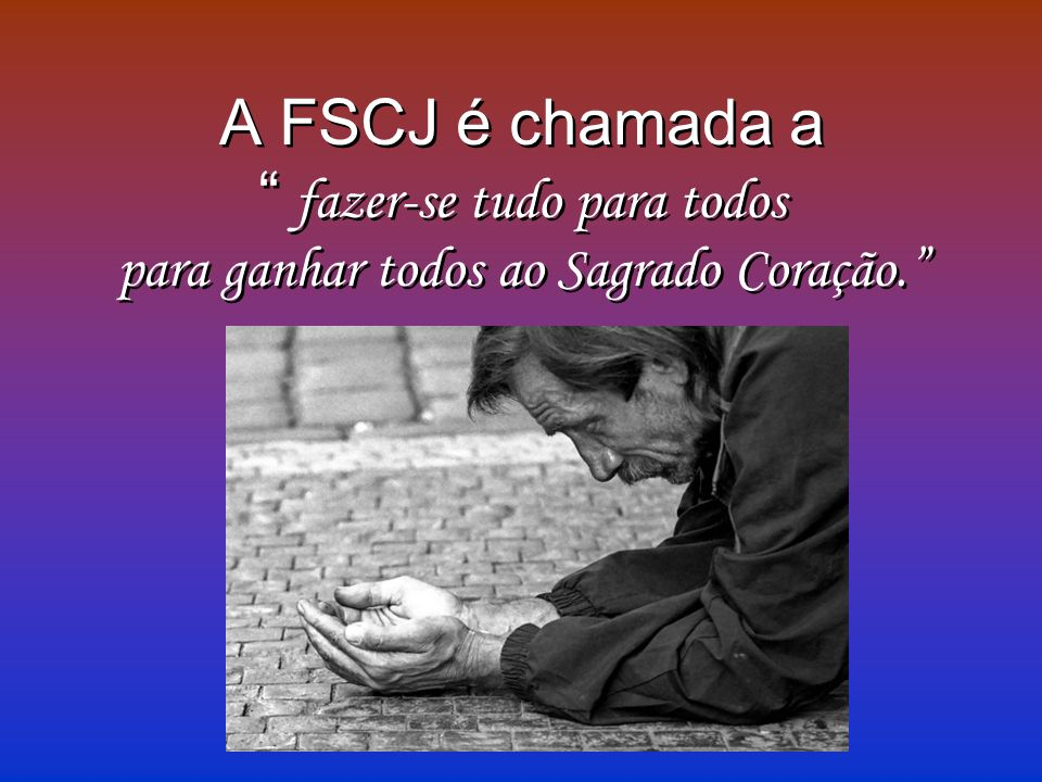 A FSCJ é chamada a fazer-se tudo para todos para ganhar todos ao Sagrado Coração. A FSCJ é chamada a f azer-se tudo para todos para ganhar todos ao Sa