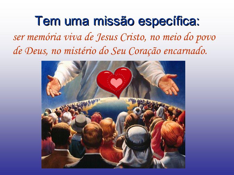 Tem uma missão específica: ser memória viva de Jesus Cristo, no meio do povo de Deus, no mistério do Seu Coração encarnado.