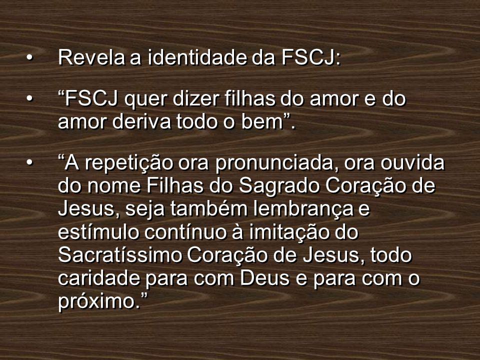 Revela a identidade da FSCJ: FSCJ quer dizer filhas do amor e do amor deriva todo o bem. A repetição ora pronunciada, ora ouvida do nome Filhas do Sag