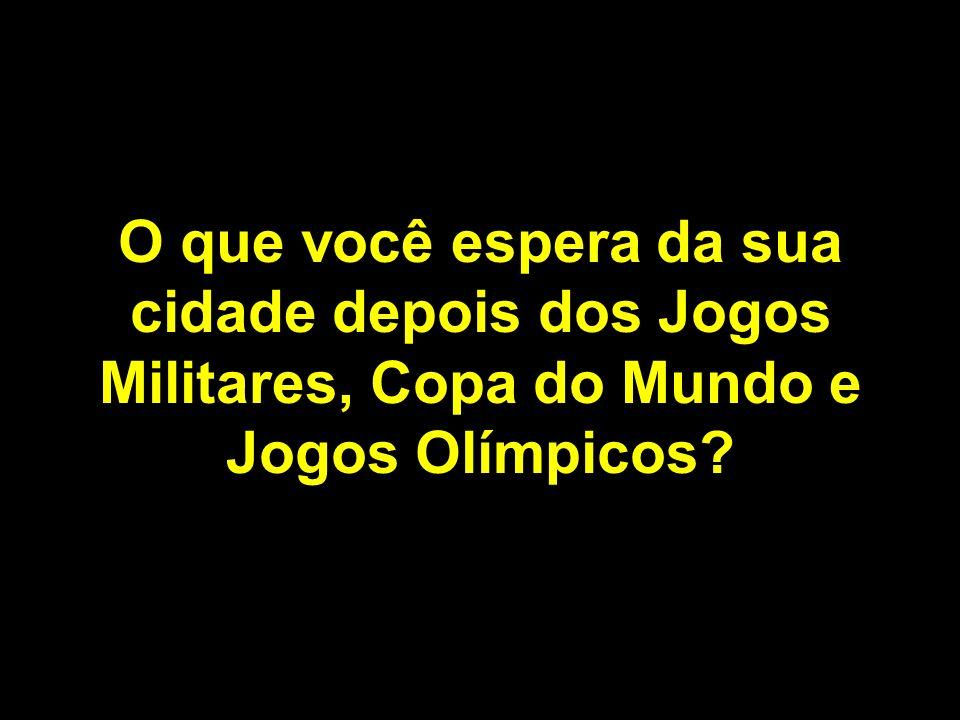 O que você espera da sua cidade depois dos Jogos Militares, Copa do Mundo e Jogos Olímpicos?