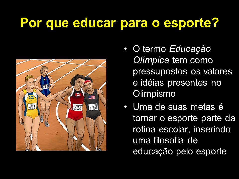 Por que educar para o esporte? O termo Educação Olímpica tem como pressupostos os valores e idéias presentes no Olimpismo Uma de suas metas é tornar o