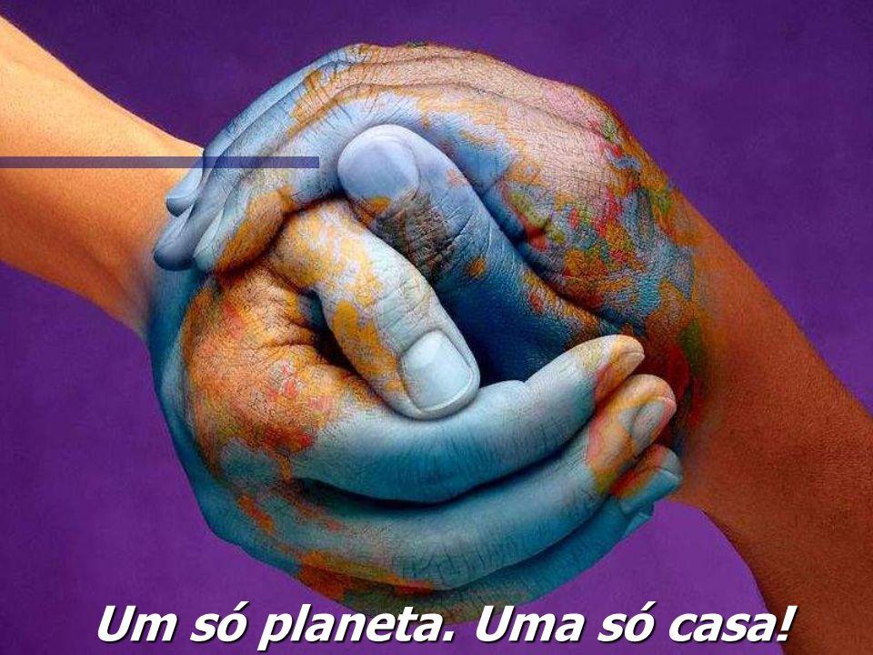 Um só planeta. Uma só casa!