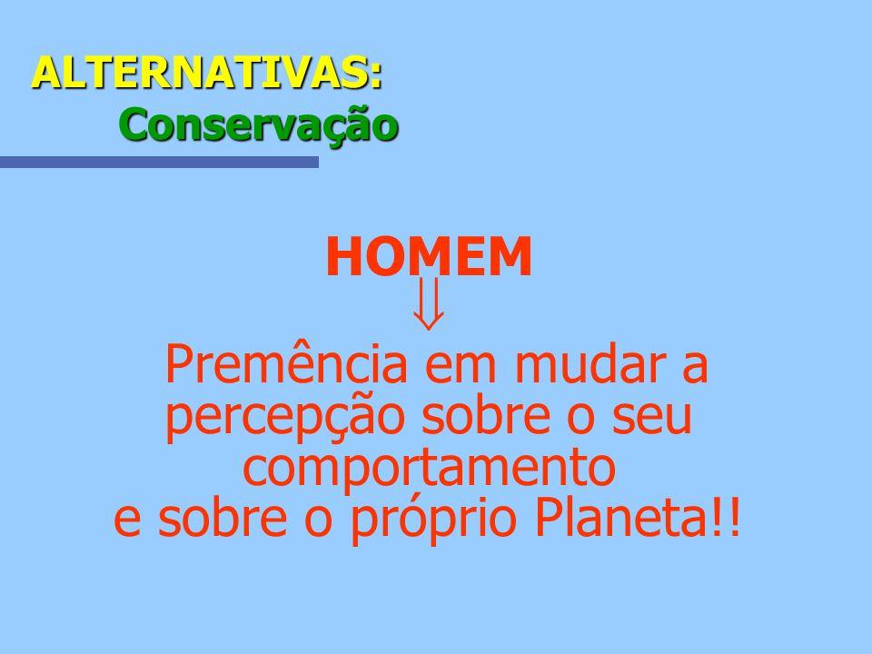 ALTERNATIVAS: Conservação HOMEM Premência em mudar a percepção sobre o seu comportamento e sobre o próprio Planeta!!