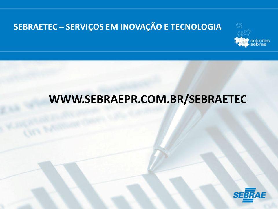 SEBRAETEC – SERVIÇOS EM INOVAÇÃO E TECNOLOGIA WWW.SEBRAEPR.COM.BR/SEBRAETEC
