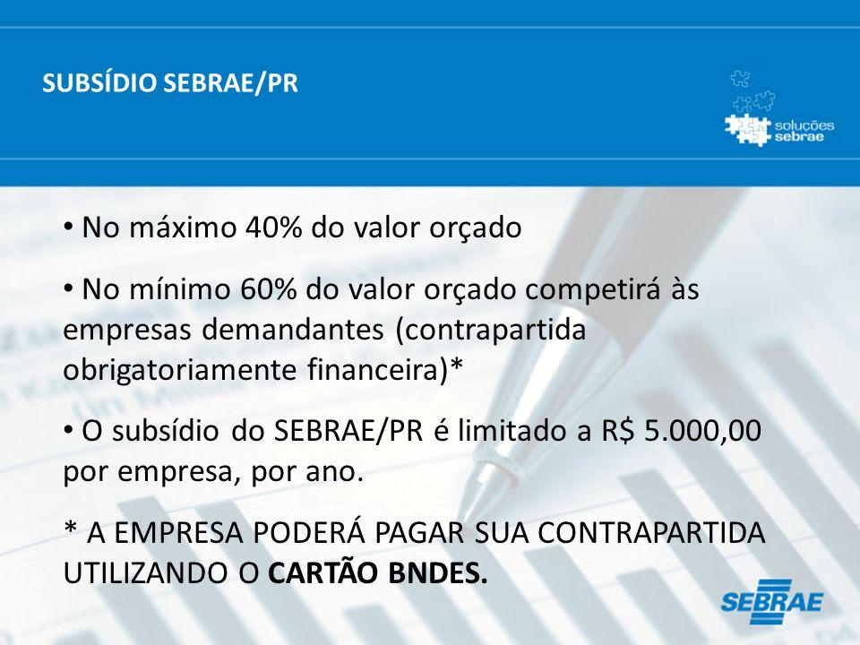 No máximo 40% do valor orçado No mínimo 60% do valor orçado competirá às empresas demandantes (contrapartida obrigatoriamente financeira)* O subsídio