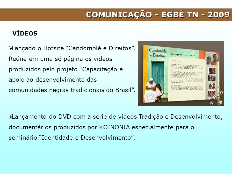 COMUNICAÇÃO - EGBÉ TN - 2009 VÍDEOS Lançado o Hotsite Candomblé e Direitos. Reúne em uma só página os vídeos produzidos pelo projeto Capacitação e apo