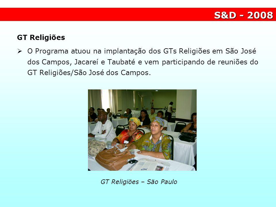 S&D - 2008 GT Religiões – São Paulo GT Religiões O Programa atuou na implantação dos GTs Religiões em São José dos Campos, Jacareí e Taubaté e vem par