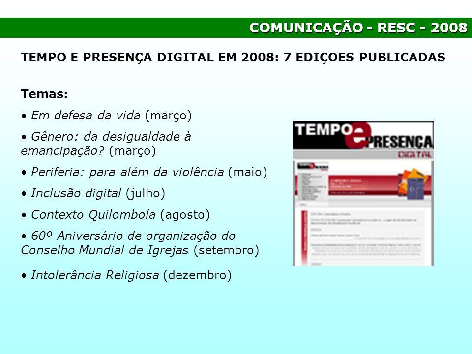 COMUNICAÇÃO - RESC - 2008 TEMPO E PRESENÇA DIGITAL EM 2008: 7 EDIÇOES PUBLICADAS Temas: Em defesa da vida (março) Gênero: da desigualdade à emancipaçã