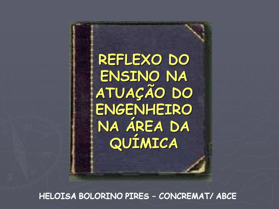 REFLEXO DO ENSINO NA ATUAÇÃO DO ENGENHEIRO NA ÁREA DA QUÍMICA HELOISA BOLORINO PIRES – CONCREMAT/ ABCE