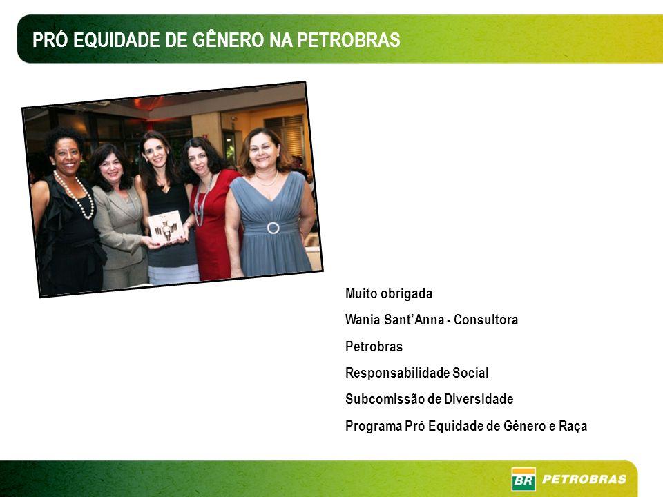 PRÓ EQUIDADE DE GÊNERO NA PETROBRAS Muito obrigada Wania SantAnna - Consultora Petrobras Responsabilidade Social Subcomissão de Diversidade Programa Pró Equidade de Gênero e Raça