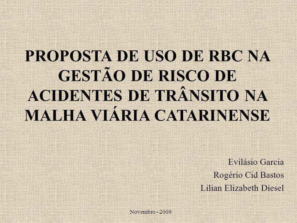 PROPOSTA DE USO DE RBC NA GESTÃO DE RISCO DE ACIDENTES DE TRÂNSITO NA MALHA VIÁRIA CATARINENSE Evilásio Garcia Rogério Cid Bastos Lilian Elizabeth Die