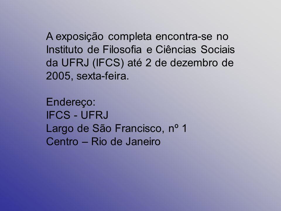 A exposição completa encontra-se no Instituto de Filosofia e Ciências Sociais da UFRJ (IFCS) até 2 de dezembro de 2005, sexta-feira.