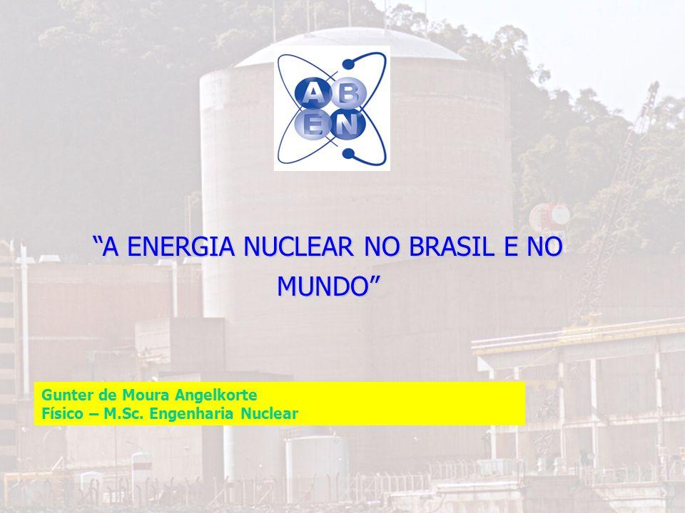 1 A ENERGIA NUCLEAR NO BRASIL E NO MUNDO Gunter de Moura Angelkorte Físico – M.Sc. Engenharia Nuclear
