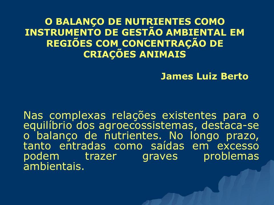 O BALANÇO DE NUTRIENTES COMO INSTRUMENTO DE GESTÃO AMBIENTAL EM REGIÕES COM CONCENTRAÇÃO DE CRIAÇÕES ANIMAIS James Luiz Berto Nas complexas relações e