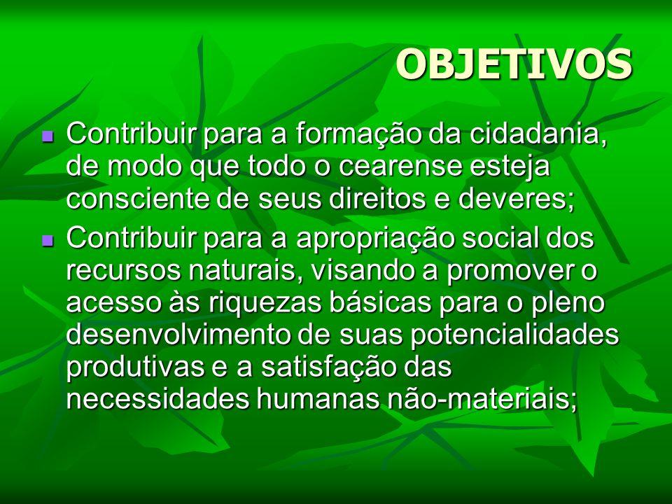 OBJETIVOS Contribuir para a formação da cidadania, de modo que todo o cearense esteja consciente de seus direitos e deveres; Contribuir para a formaçã