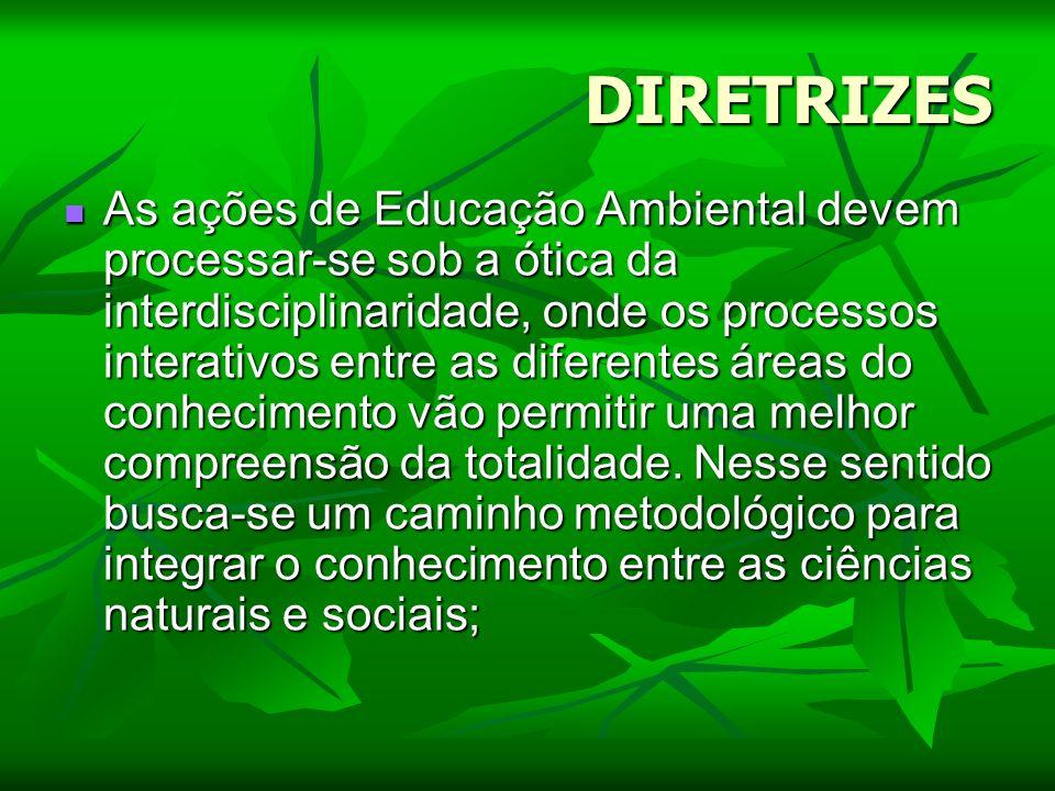 DIRETRIZES As ações de Educação Ambiental devem processar-se sob a ótica da interdisciplinaridade, onde os processos interativos entre as diferentes á