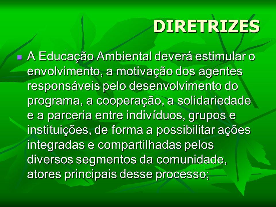 DIRETRIZES A Educação Ambiental deverá estimular o envolvimento, a motivação dos agentes responsáveis pelo desenvolvimento do programa, a cooperação,