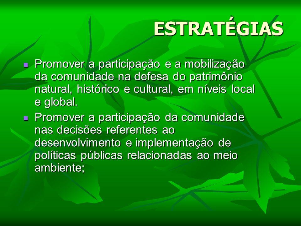 ESTRATÉGIAS Promover a participação e a mobilização da comunidade na defesa do patrimônio natural, histórico e cultural, em níveis local e global. Pro